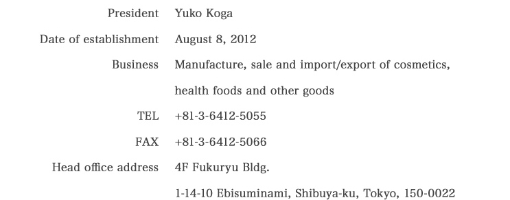 Company President Yuko Koga Established August 8, 2012 Business The manufacturing, sale, import and export of cosmetics and health foods. Tel 03-6412-5055 Fax 03-6412-5066 Headquarters 4F Fukuryu Build.1-14-10, Ebis-Minami Shibuya-ku Tokyo 150-0022 +81-3-6412-5055/+81-3-6412-5066